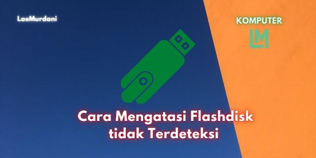 Cara Mengatasi Flashdisk tidak Terdeteksi dan Sulit Terbaca