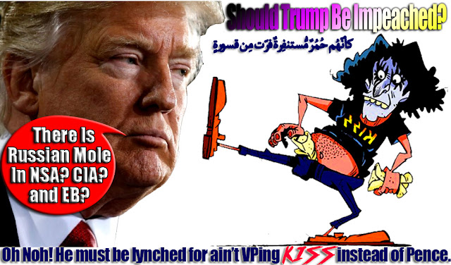 ❗Should Trump Be Impeached? Oh Noh! He must be lynched for ain't VPing KISS instead of Pence. WTF! There is Russian Mole In NSA? CIA? FBI and Ivanka EB? ❗ كأنّهُم حُمُرٌ مُّستنفِرةٌ فرّت مِن قسورةٍ