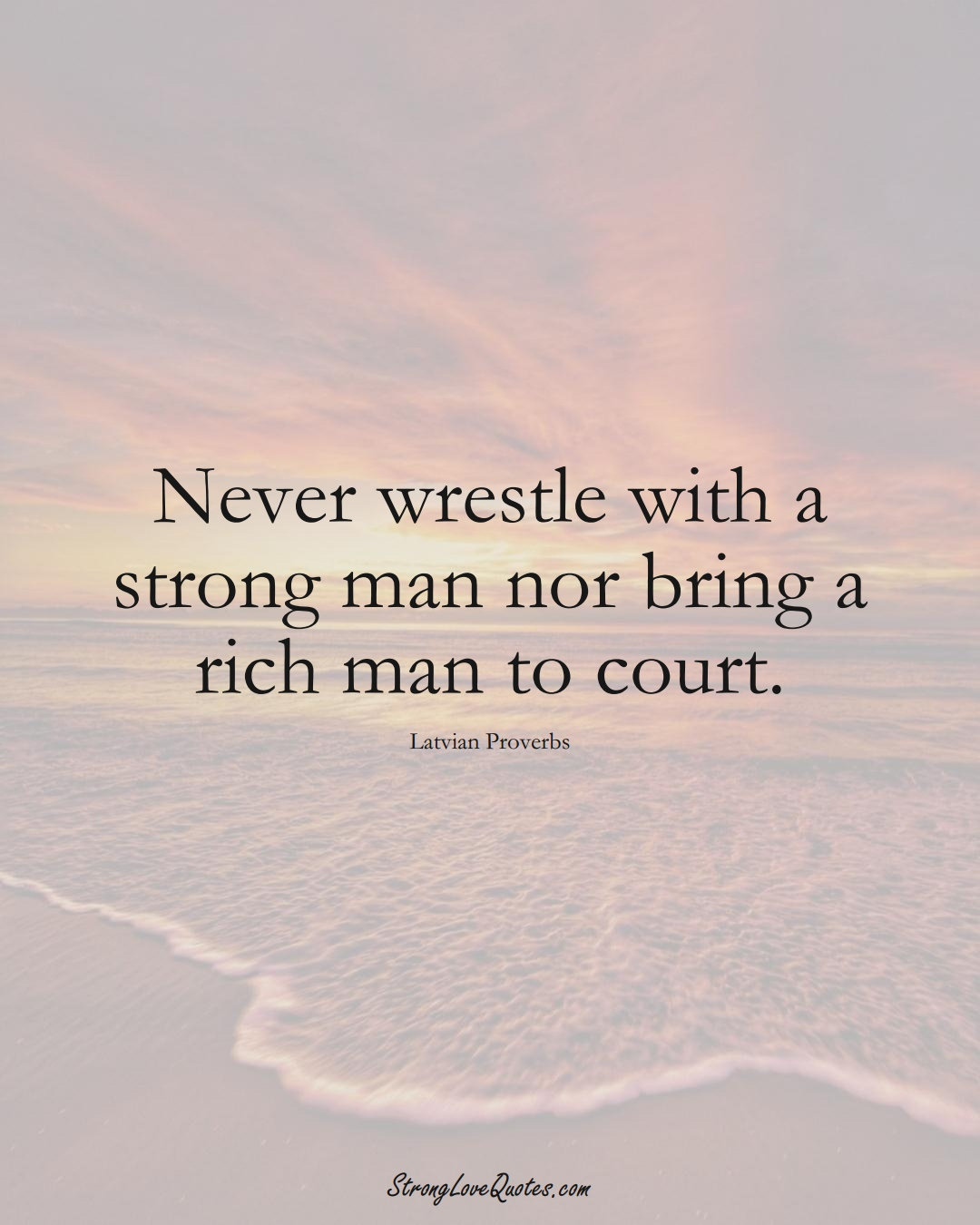 Never wrestle with a strong man nor bring a rich man to court. (Latvian Sayings);  #EuropeanSayings