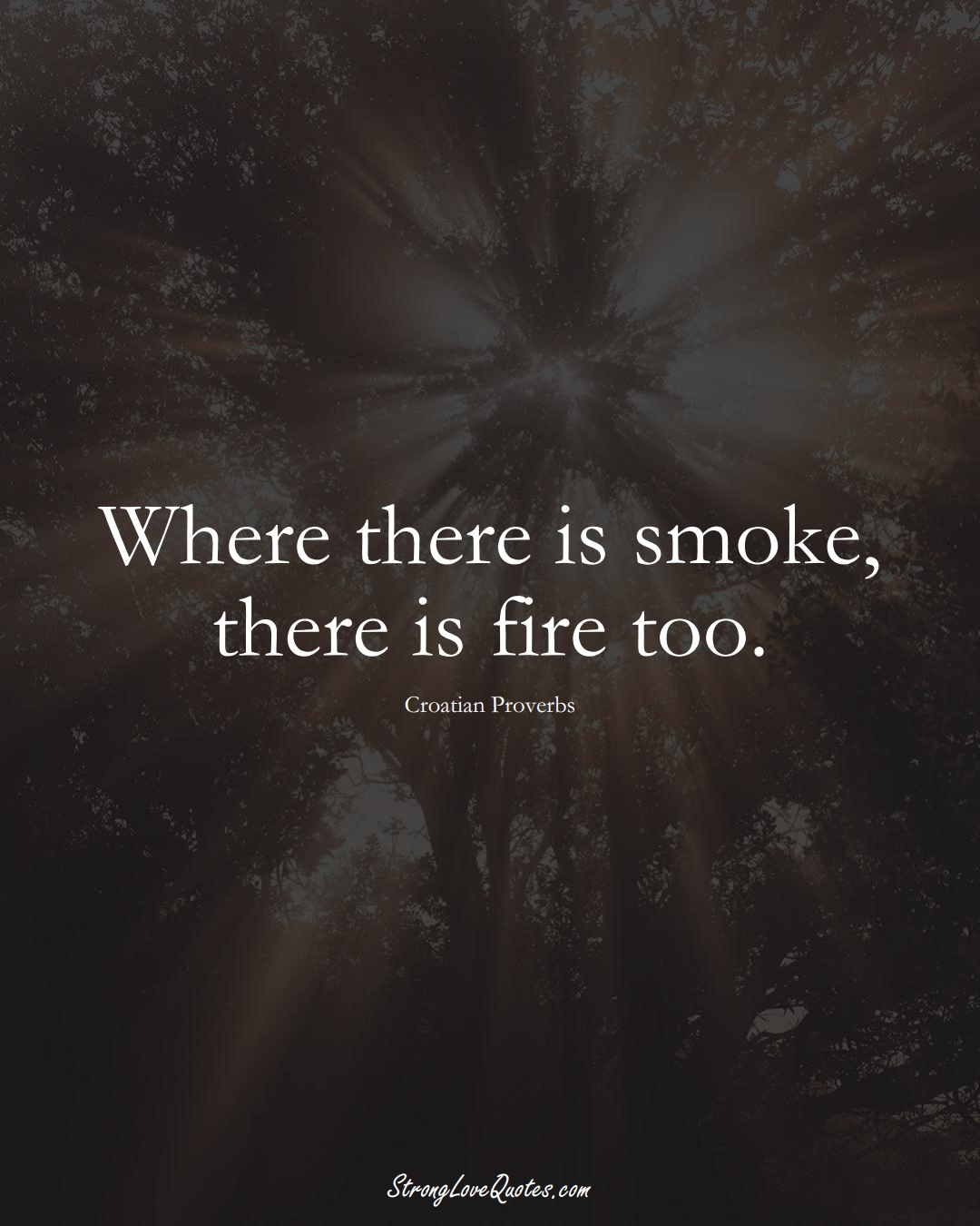Where there is smoke, there is fire too. (Croatian Sayings);  #EuropeanSayings