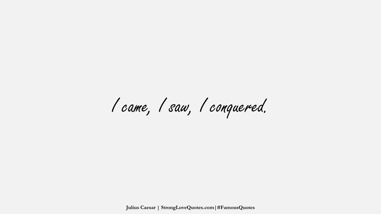 I came, I saw, I conquered. (Julius Caesar);  #FamousQuotes