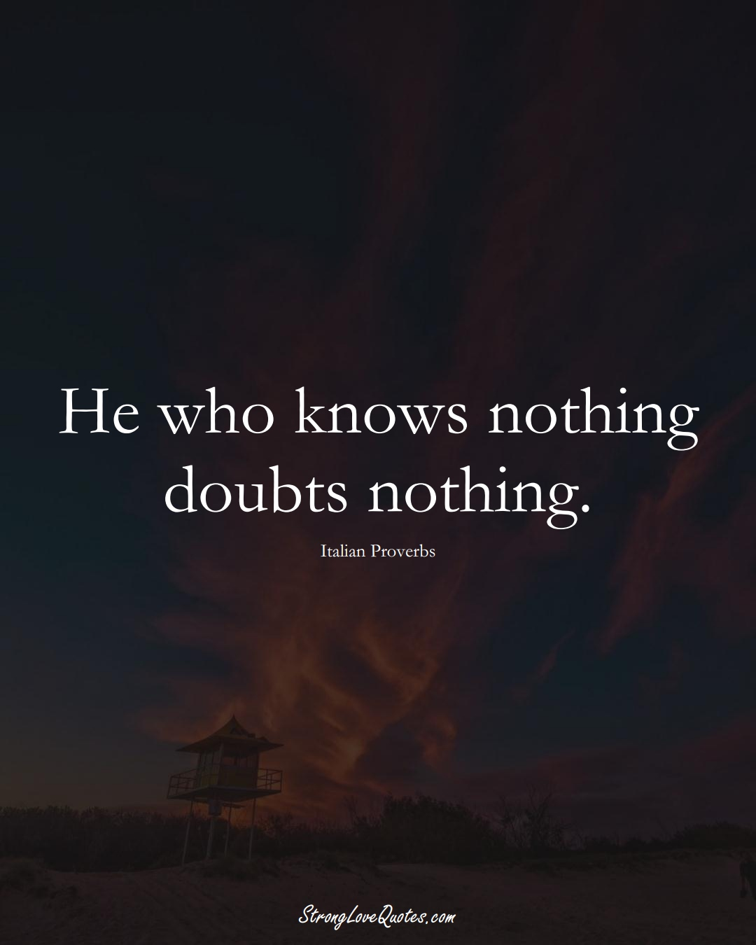 He who knows nothing doubts nothing. (Italian Sayings);  #EuropeanSayings