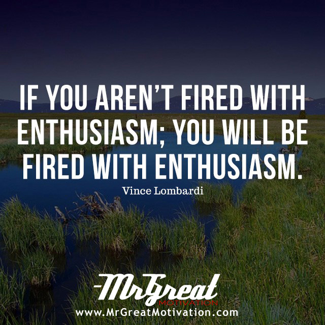 If you aren't fired with enthusiasm, you'll be fired with enthusiasm. – Vince Lombardi