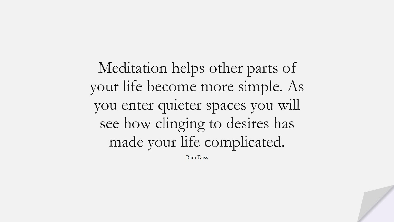 Meditation helps other parts of your life become more simple. As you enter quieter spaces you will see how clinging to desires has made your life complicated. (Ram Dass);  #StressQuotes
