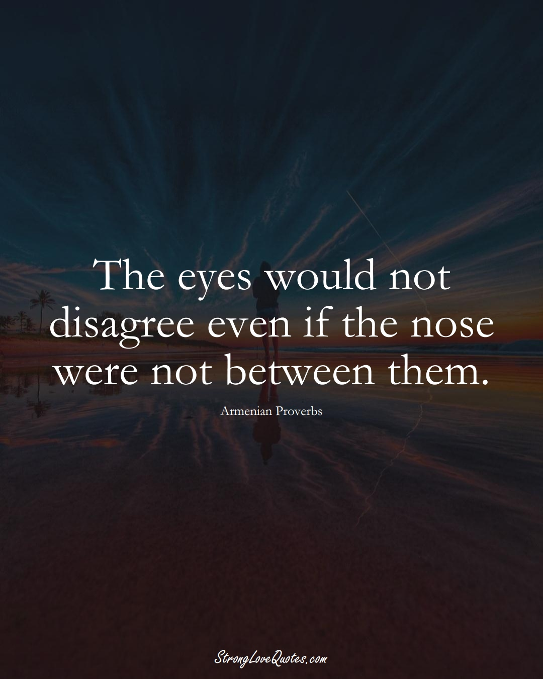 The eyes would not disagree even if the nose were not between them. (Armenian Sayings);  #AsianSayings