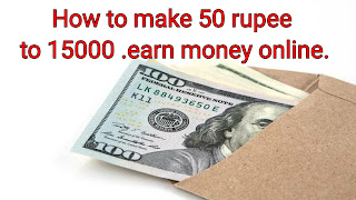 How to make 50 rupee to 15000 .earn money online.