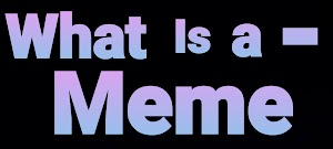 What Is A Meme and How To Make A Meme -
