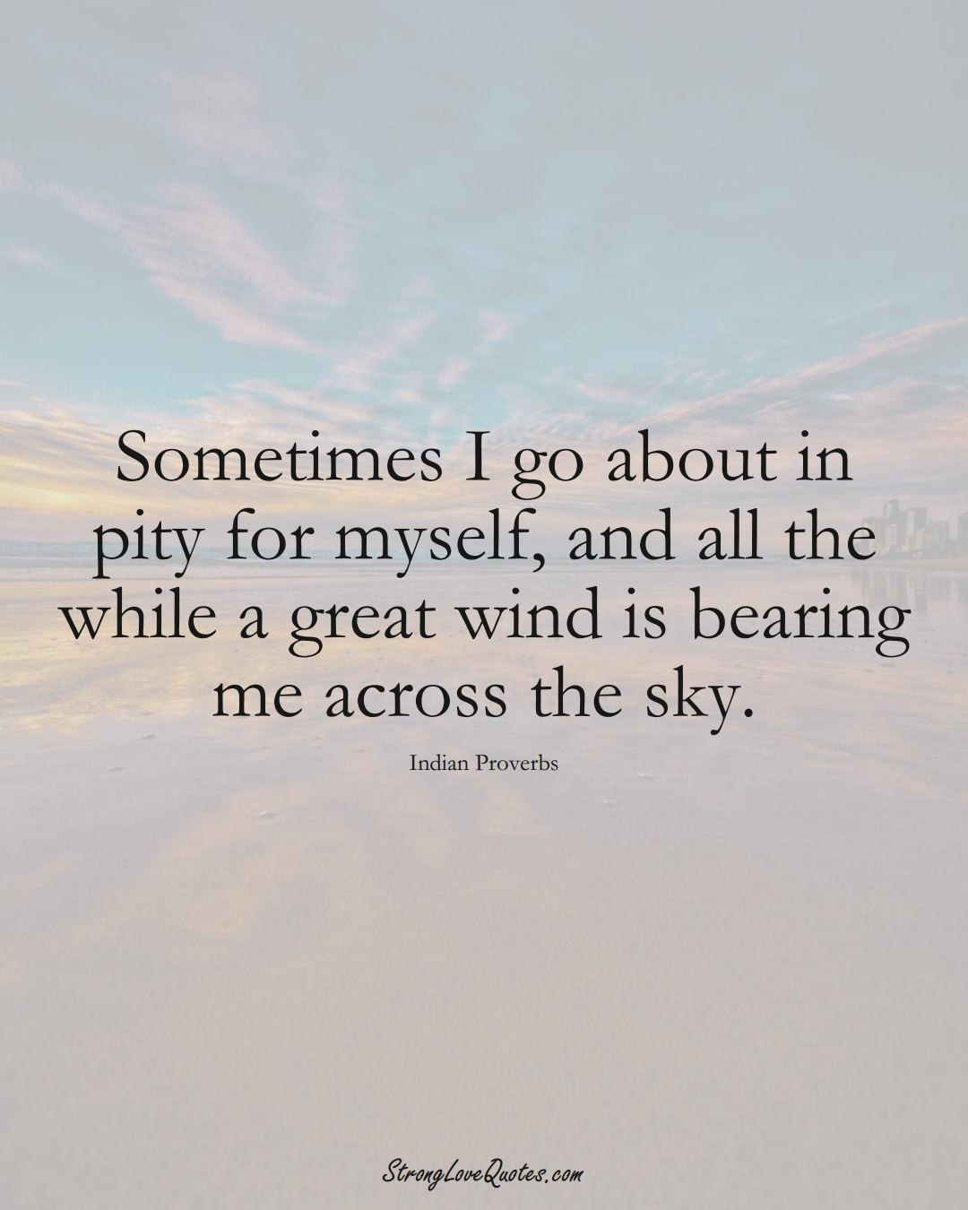 Sometimes I go about in pity for myself, and all the while a great wind is bearing me across the sky. (Indian Sayings);  #AsianSayings