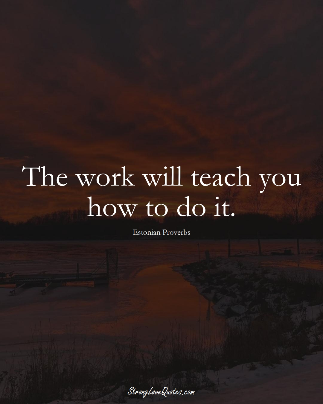 The work will teach you how to do it. (Estonian Sayings);  #EuropeanSayings