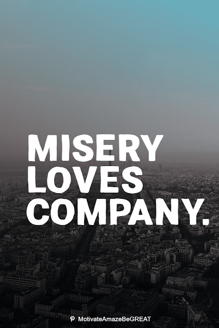 """Wise Old Sayings And Proverbs: """"Misery loves company."""""""