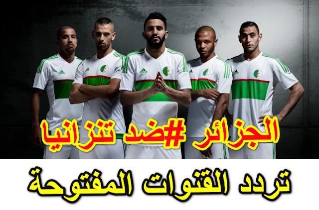 حصريا موعد وتردد القنوات المفتوحة علي نايل سات الناقلة لمباراة الجزائر ضد تنزانيا