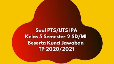 Soal PTS/UTS IPA Kelas 5 Semester 2 Beserta Kunci Jawaban TP 2020/2021