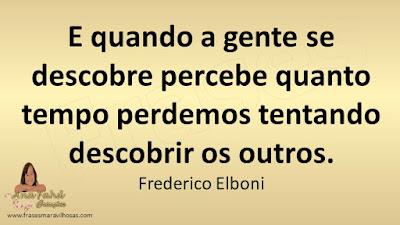 E quando a gente se descobre percebe quanto tempo perdemos tentando descobrir os outros. Frederico Elboni