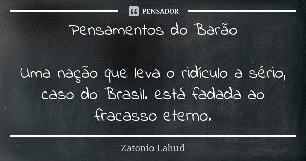 Pensamentos do Barão: Uma nação que leva o ridículo a sério, caso do Brasil. está fadada ao fracasso eterno.