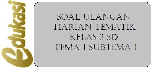 Soal Ulangan Harian Tematik Kelas 3 SD Tema 1 Subtema 1