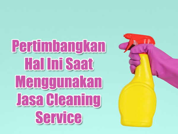 Pertimbangkan Hal Ini Saat Menggunakan Jasa Cleaning Service
