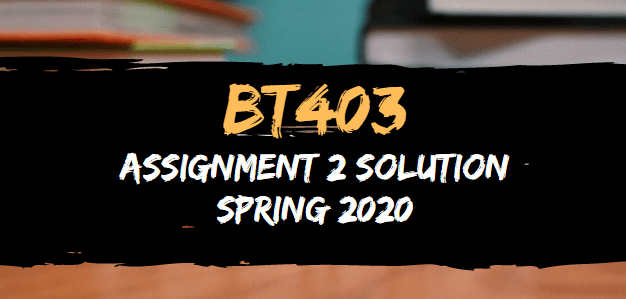BT403 Assignment 2 Solution Spring 2020
