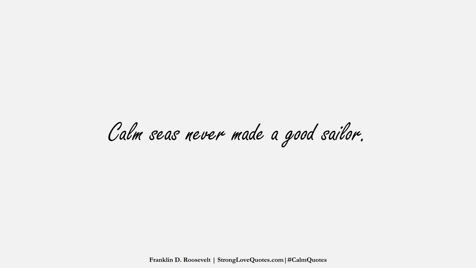 Calm seas never made a good sailor. (Franklin D. Roosevelt);  #CalmQuotes