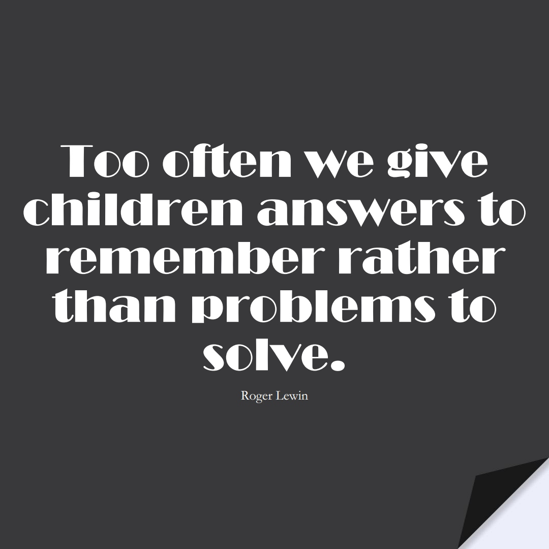 Too often we give children answers to remember rather than problems to solve. (Roger Lewin);  #EducationQuotes