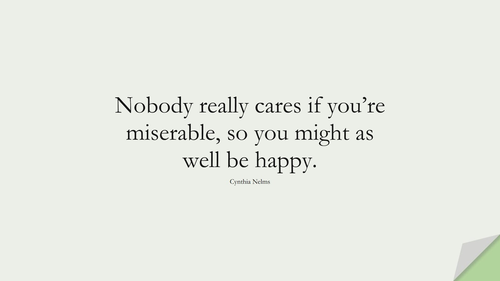 Nobody really cares if you're miserable, so you might as well be happy. (Cynthia Nelms);  #HappinessQuotes