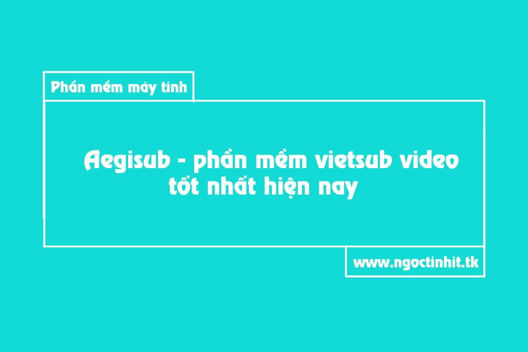 Aegisub - Phần mềm vietsub video tốt nhất hiện nay