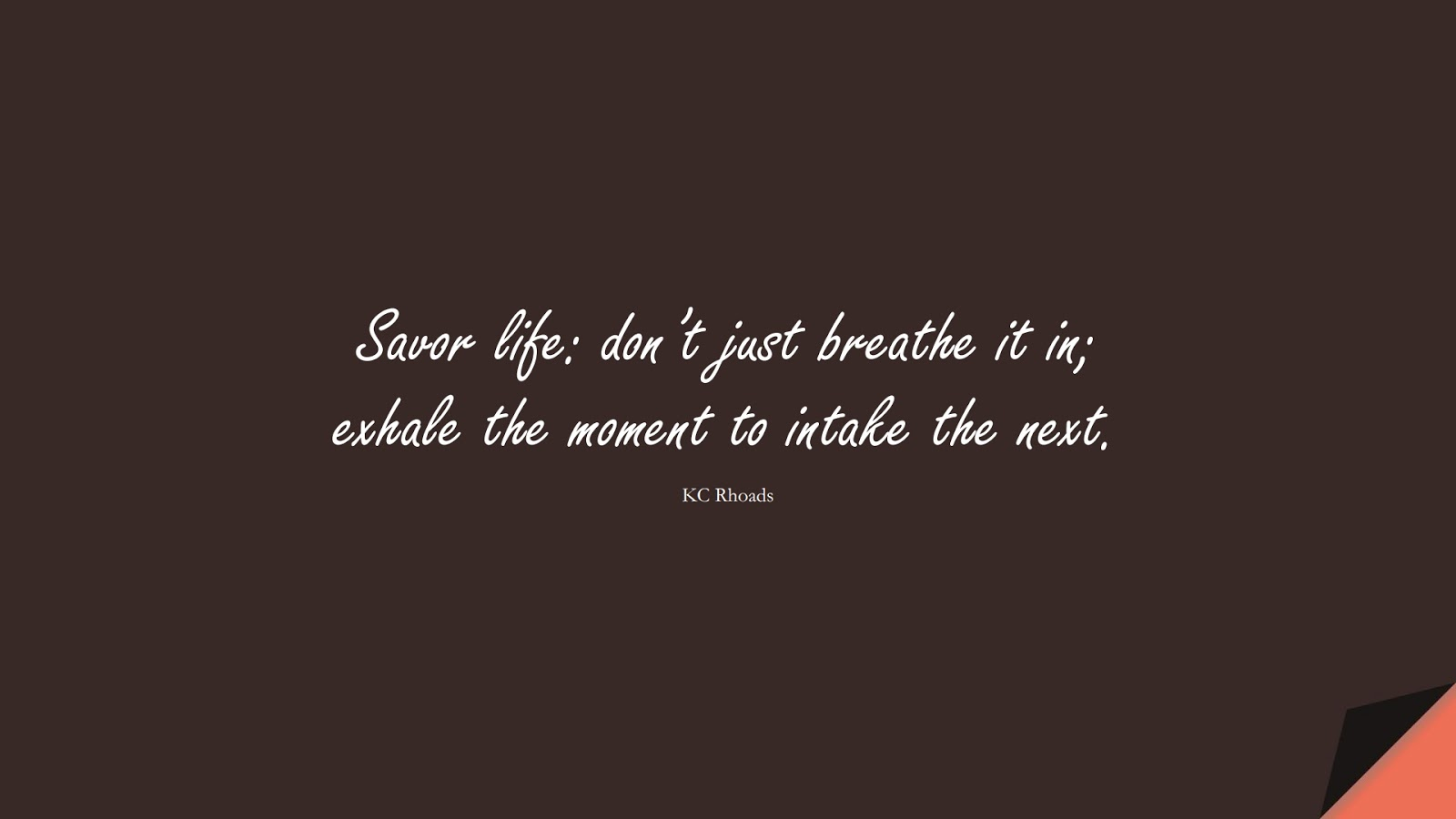 Savor life: don't just breathe it in; exhale the moment to intake the next. (KC Rhoads);  #HopeQuotes
