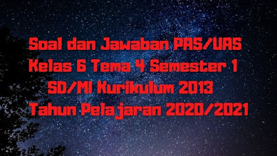 Soal dan Jawaban PAS/UAS Kelas 6 Tema 4 Semester 1 SD/MI Kurikulum 2013 TP 2020/2021
