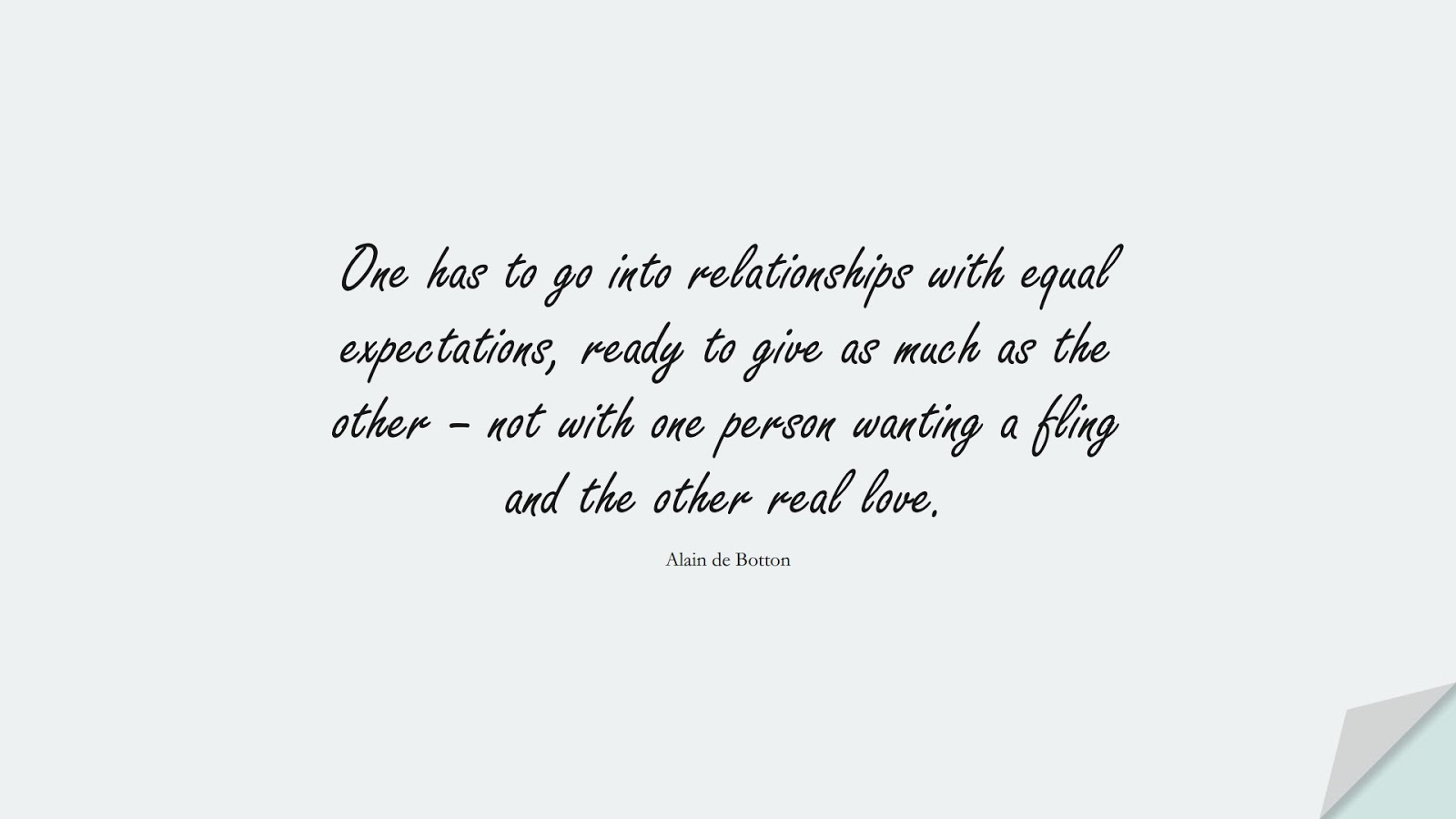 One has to go into relationships with equal expectations, ready to give as much as the other – not with one person wanting a fling and the other real love. (Alain de Botton);  #RelationshipQuotes