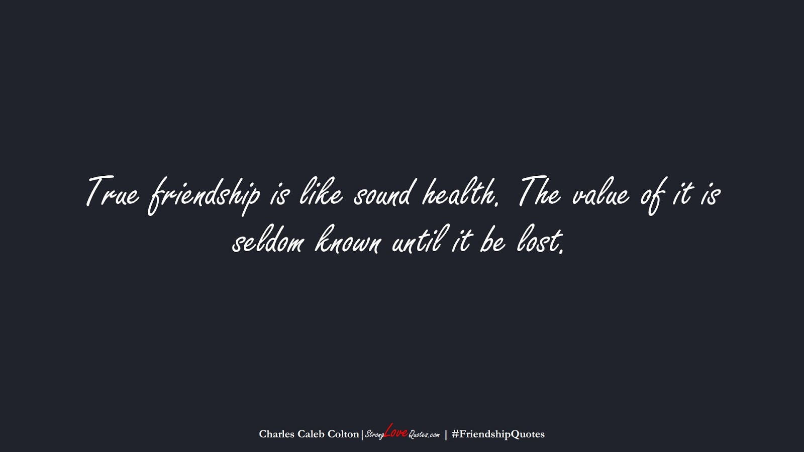True friendship is like sound health. The value of it is seldom known until it be lost. (Charles Caleb Colton);  #FriendshipQuotes