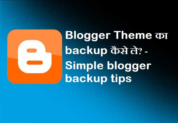 Blogger Theme का backup कैसे ले? - Simple blogger backup tips