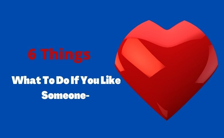 6 Thing What To Do If You Like Someone