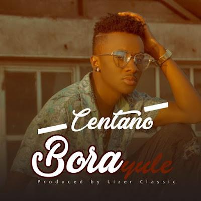 AUDIO | Centano - Bora Yule | Mp3 Download [New Song]