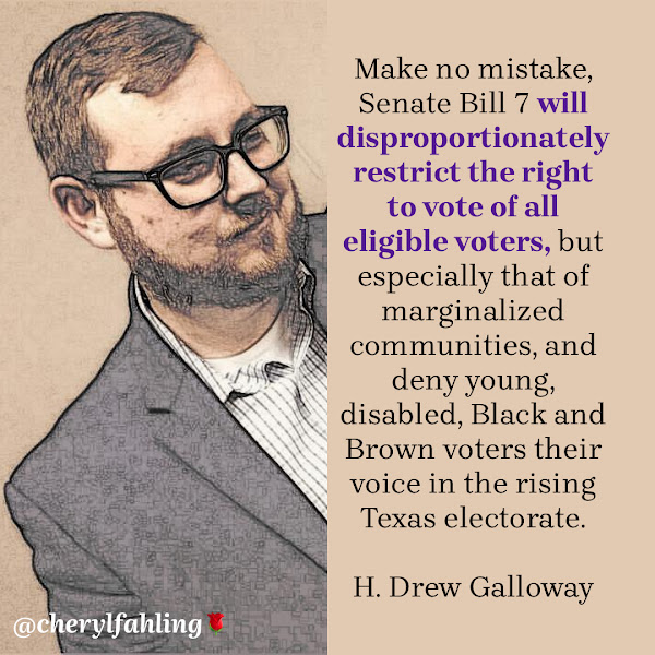 Make no mistake, Senate Bill 7 will disproportionately restrict the right to vote of all eligible voters, but especially that of marginalized communities, and deny young, disabled, Black and Brown voters their voice in the rising Texas electorate. —  H. Drew Galloway, MOVE Texas Action Fund executive director