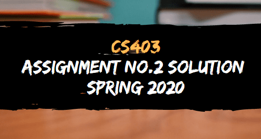 CS403 ASSIGNMENT NO.2 SOLUTION SPRING 2020