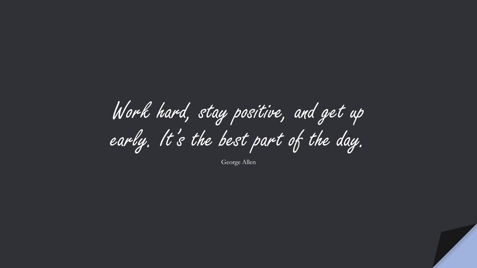 Work hard, stay positive, and get up early. It's the best part of the day. (George Allen);  #PositiveQuotes