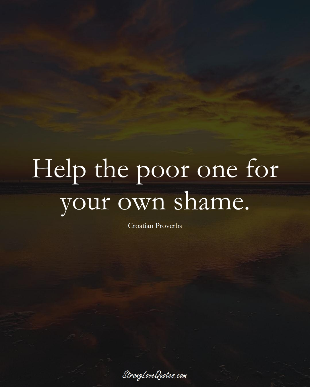 Help the poor one for your own shame. (Croatian Sayings);  #EuropeanSayings