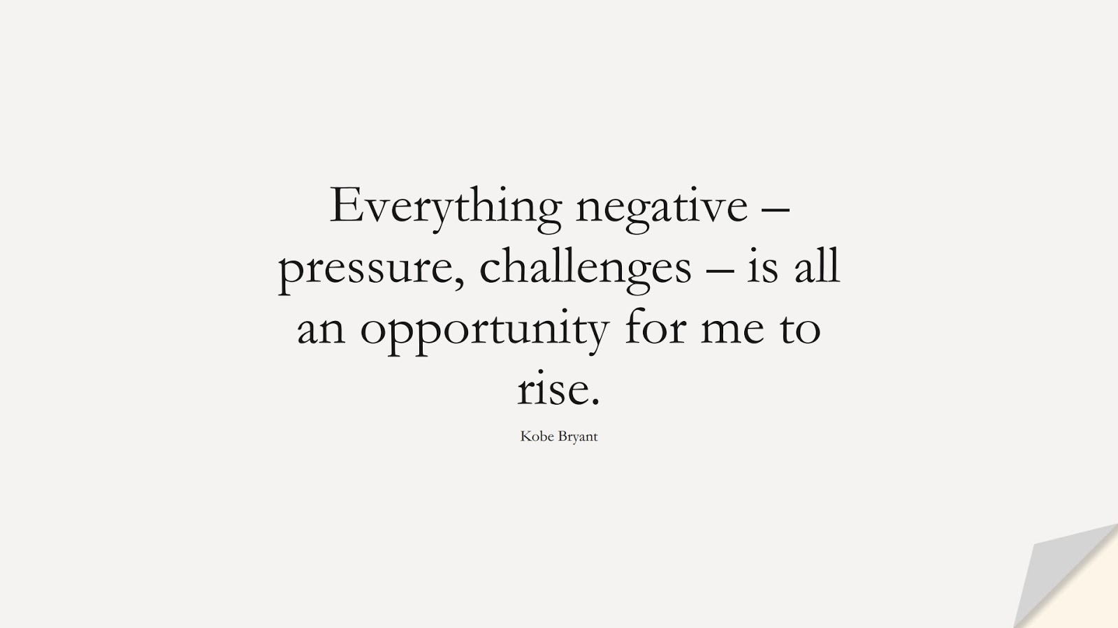 Everything negative – pressure, challenges – is all an opportunity for me to rise. (Kobe Bryant);  #NeverGiveUpQuotes
