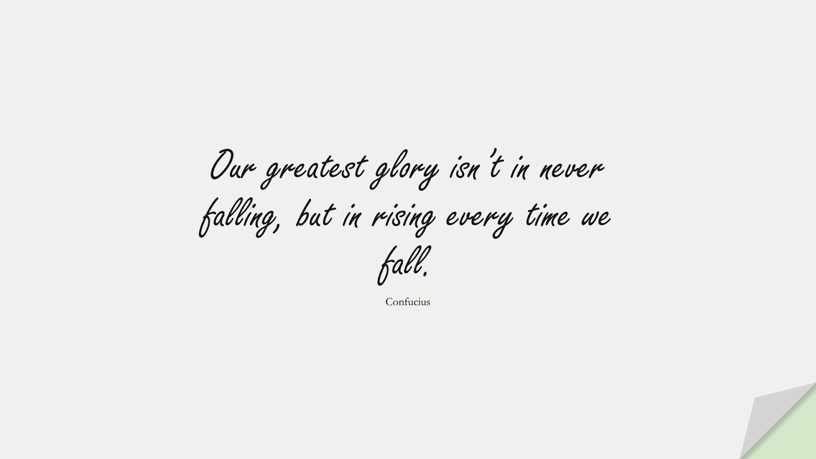 Our greatest glory isn't in never falling, but in rising every time we fall. (Confucius);  #LifeQuotes