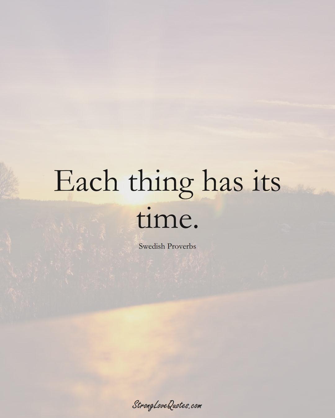 Each thing has its time. (Swedish Sayings);  #EuropeanSayings