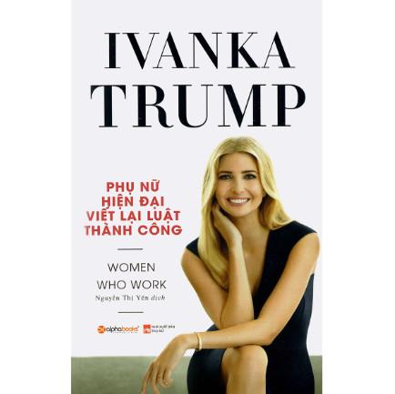 Ivanka Trump - Phụ Nữ Hiện Đại Viết Lại Luật Thành Công: Cuốn Sách Trang Bị Cho Phụ Nữ Hiện Đại Những Kỹ Năng Hiệu Quả Nhất Về Nắm Bắt Cơ Hội, Chuyển Đổi Nghề Nghiệp, Phương Pháp Đàm Phán, Lãnh Đạo Nhóm, Khởi Nghiệp, Quản Lý Công Việc Và Gia Đình ebook PDF EPUB AWZ3 PRC MOBI