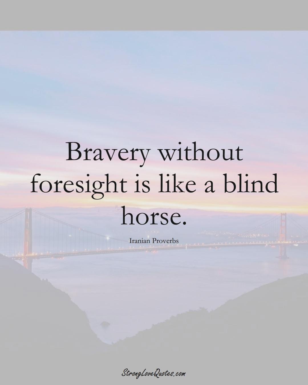 Bravery without foresight is like a blind horse. (Iranian Sayings);  #MiddleEasternSayings