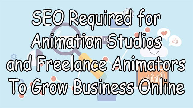 SEO-Required-for-Animation-Studios-and-Freelance-Animators-To-Grow-Business-Online