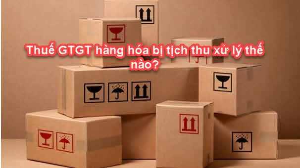 Xử lý thuế GTGT hàng hóa bị tịch thu như thế nào?