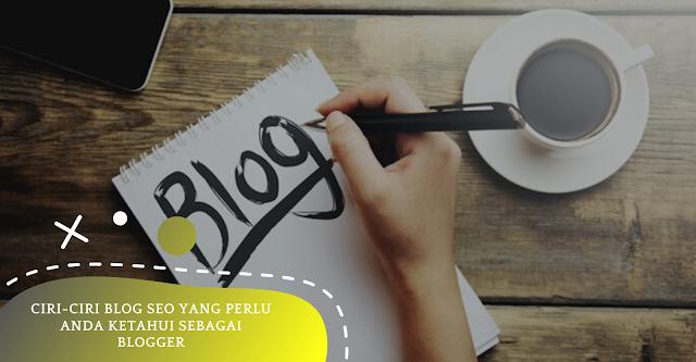 Ciri-ciri Blog SEO Yang Perlu Anda Ketahui Sebagai Blogger