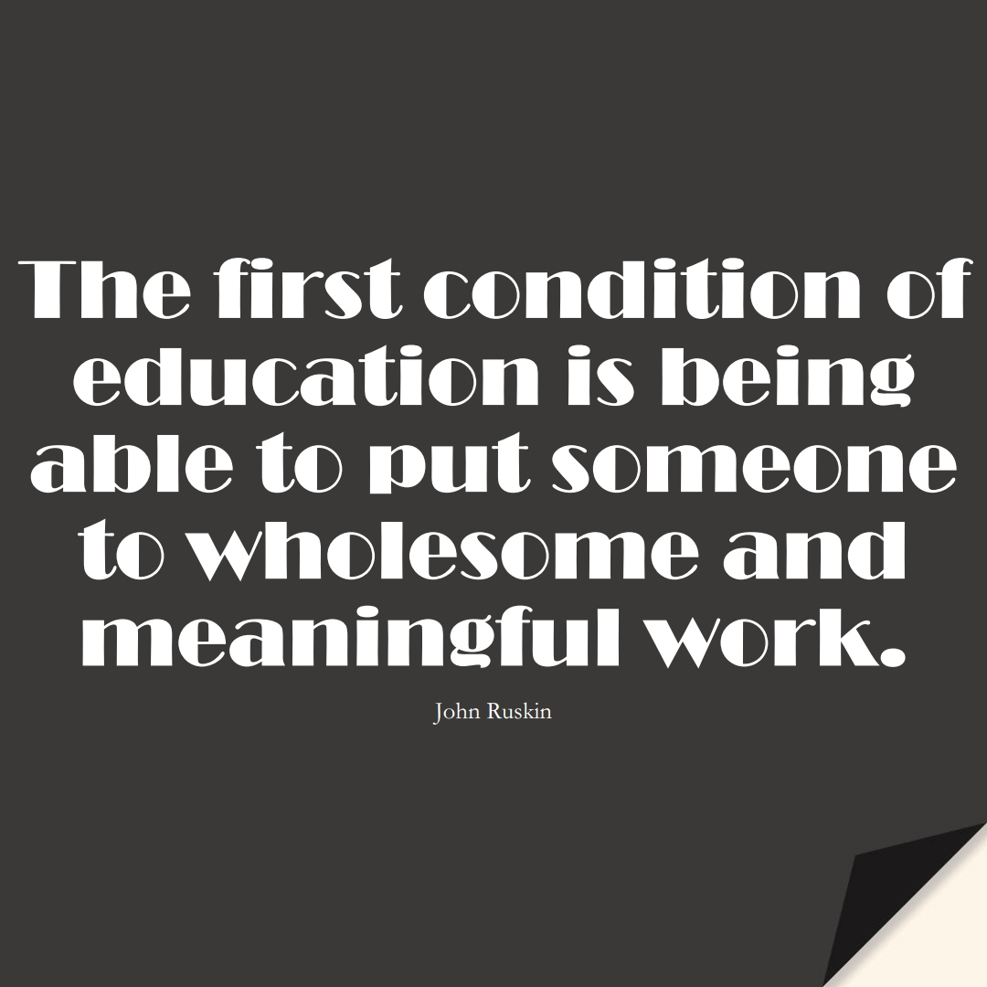 The first condition of education is being able to put someone to wholesome and meaningful work. (John Ruskin);  #EducationQuotes