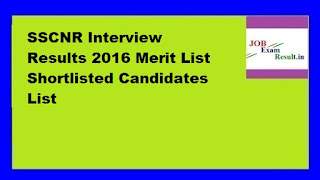SSCNR Interview Results 2016 Merit List Shortlisted Candidates List