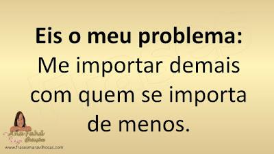 Eis o meu problema: Me importar demais com quem se importa de menos.