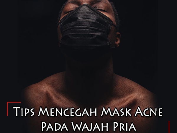 Tips Mencegah Mask Acne Pada Wajah Pria