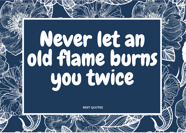 Never let an old flame burns you twice