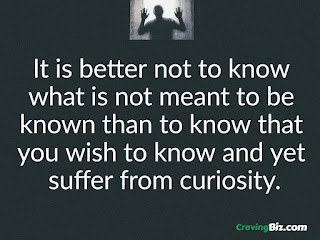It is better not to know  what is not meant to be  known than to know that  you wish to know and yet  suffer from curiosity.